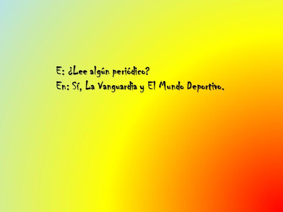 E: ¿Lee algún periódico? En: Sí, La Vanguardia y El Mundo Deportivo.