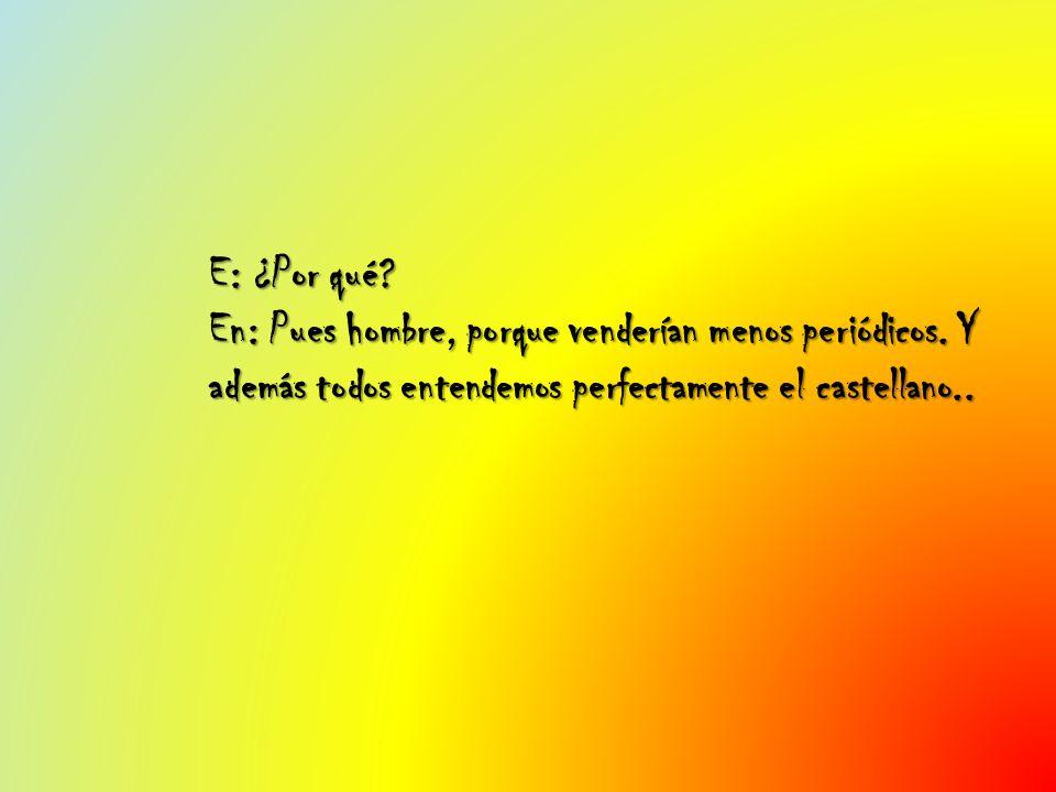 E: ¿Por qué? En: Pues hombre, porque venderían menos periódicos. Y además todos entendemos perfectamente el castellano..