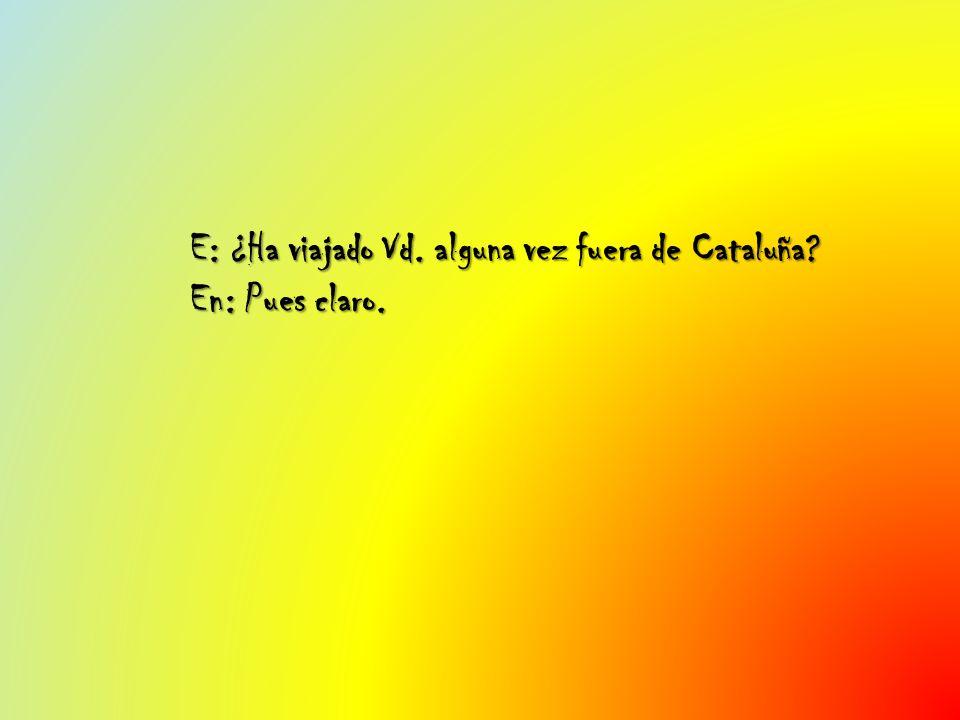 E: ¿Ha viajado Vd. alguna vez fuera de Cataluña? En: Pues claro.
