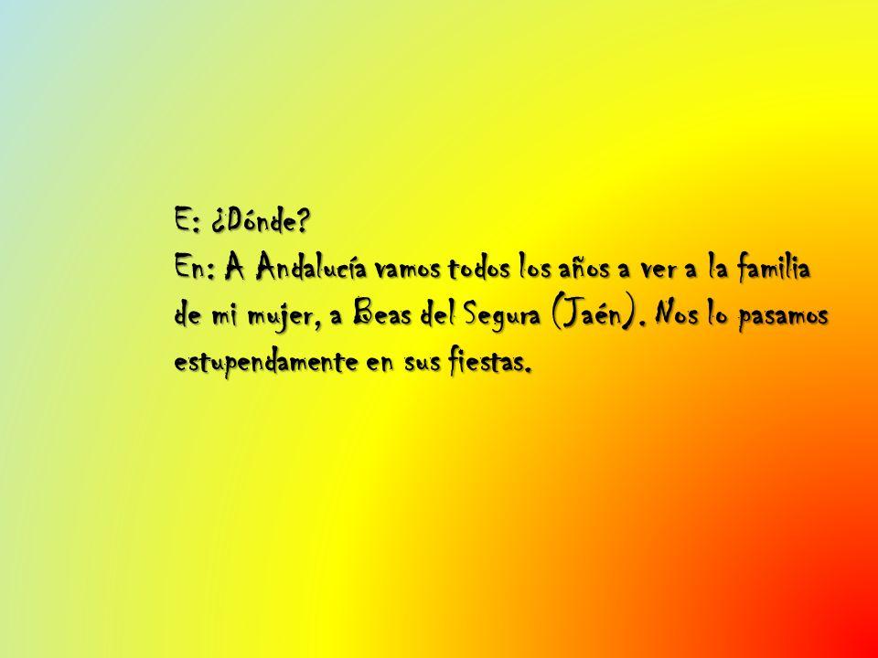 E: ¿Dónde? En: A Andalucía vamos todos los años a ver a la familia de mi mujer, a Beas del Segura (Jaén). Nos lo pasamos estupendamente en sus fiestas