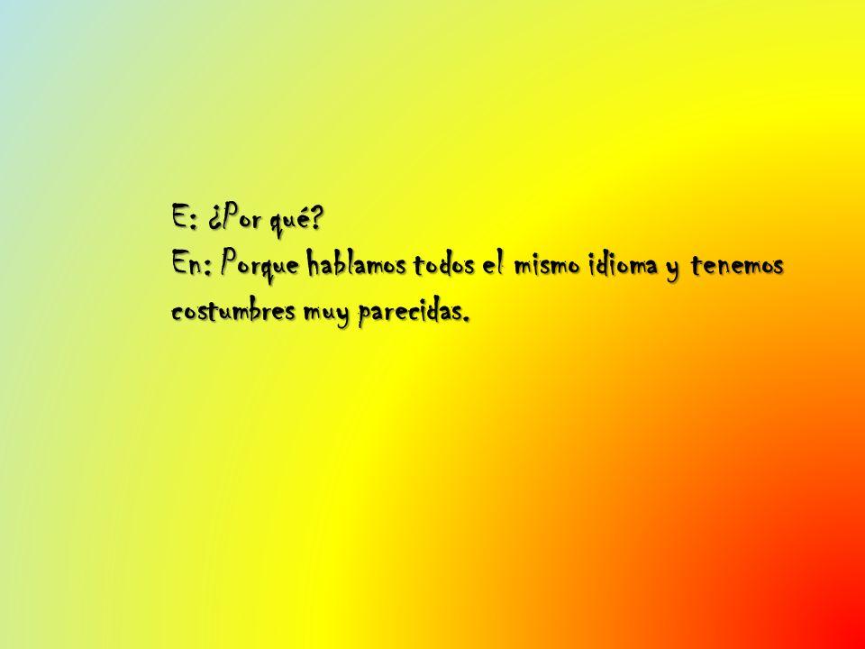 E: ¿Por qué? En: Porque hablamos todos el mismo idioma y tenemos costumbres muy parecidas.