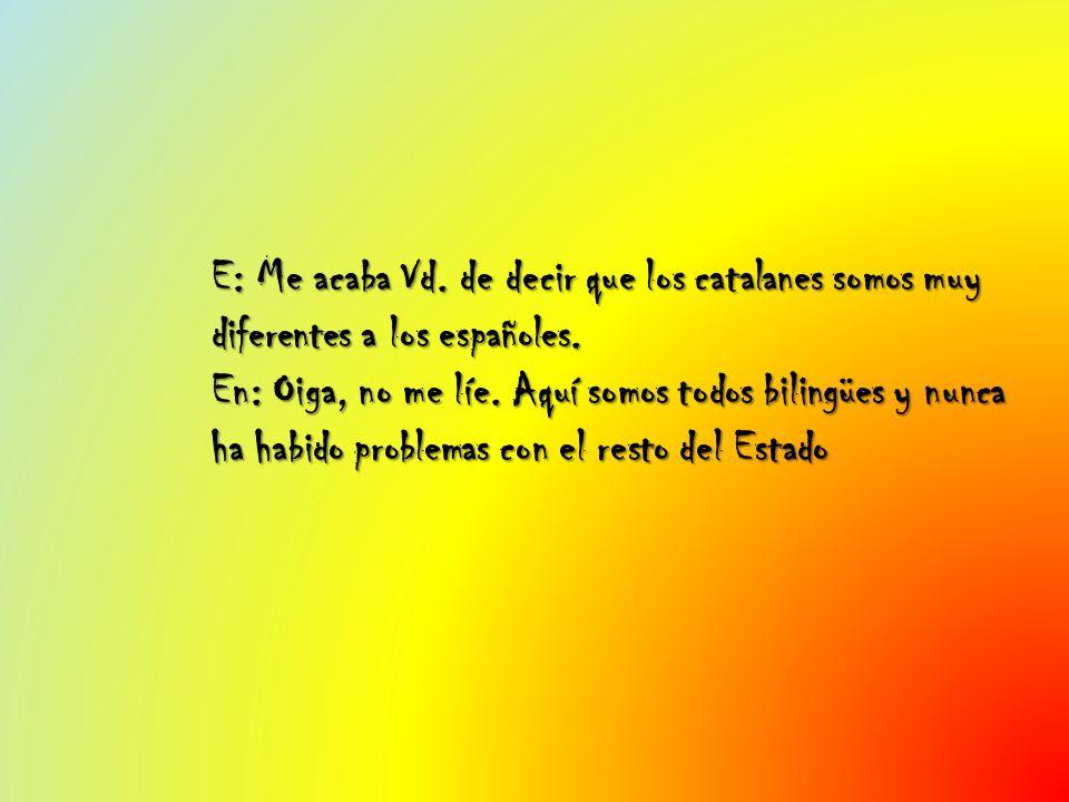 E: Me acaba Vd. de decir que los catalanes somos muy diferentes a los españoles. En: Oiga, no me líe. Aquí somos todos bilingües y nunca ha habido pro