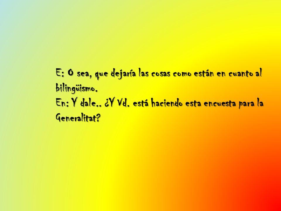 E: O sea, que dejaría las cosas como están en cuanto al bilingüismo. En: Y dale.. ¿Y Vd. está haciendo esta encuesta para la Generalitat?