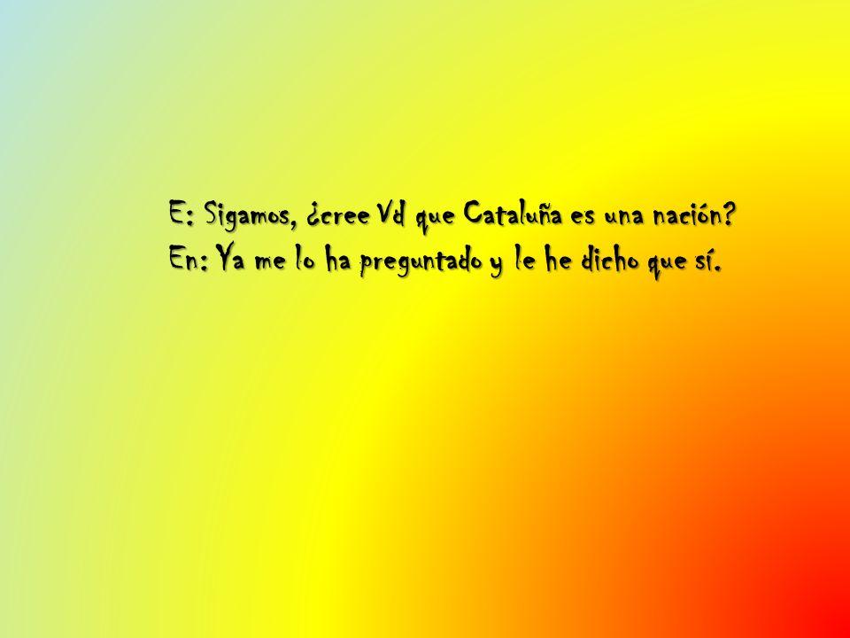 E: Sigamos, ¿cree Vd que Cataluña es una nación? En: Ya me lo ha preguntado y le he dicho que sí.