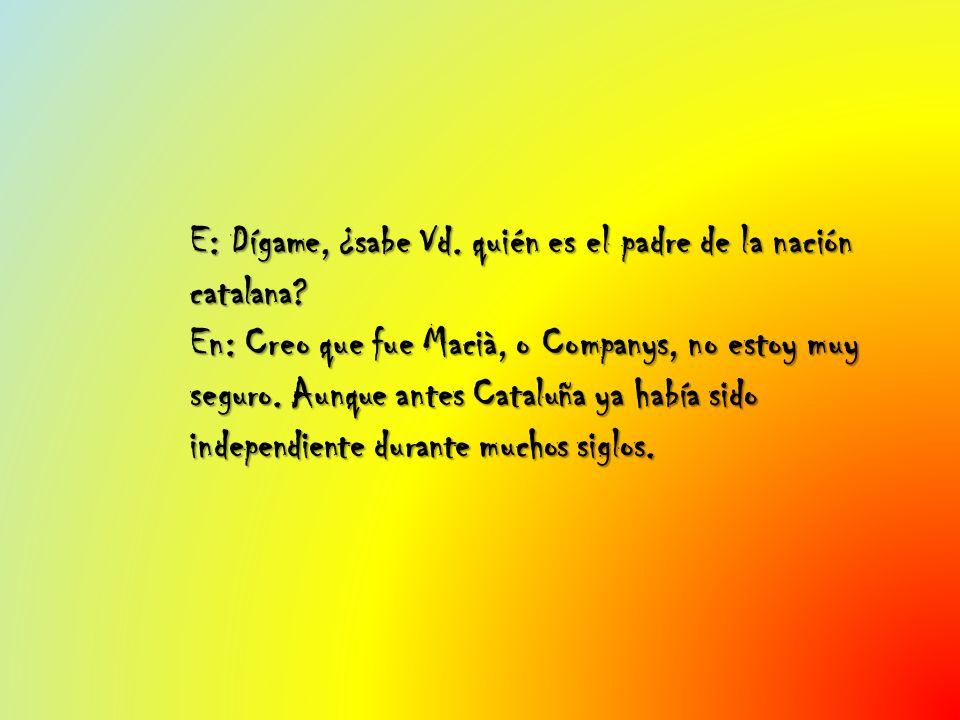 E: Dígame, ¿sabe Vd. quién es el padre de la nación catalana? En: Creo que fue Macià, o Companys, no estoy muy seguro. Aunque antes Cataluña ya había
