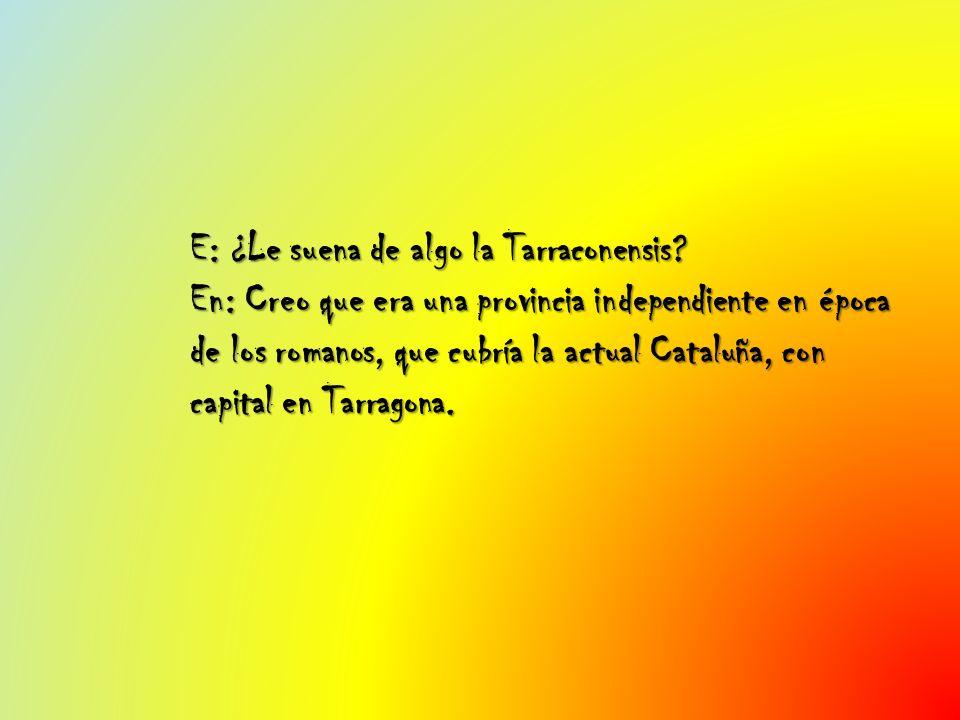E: ¿Le suena de algo la Tarraconensis? En: Creo que era una provincia independiente en época de los romanos, que cubría la actual Cataluña, con capita