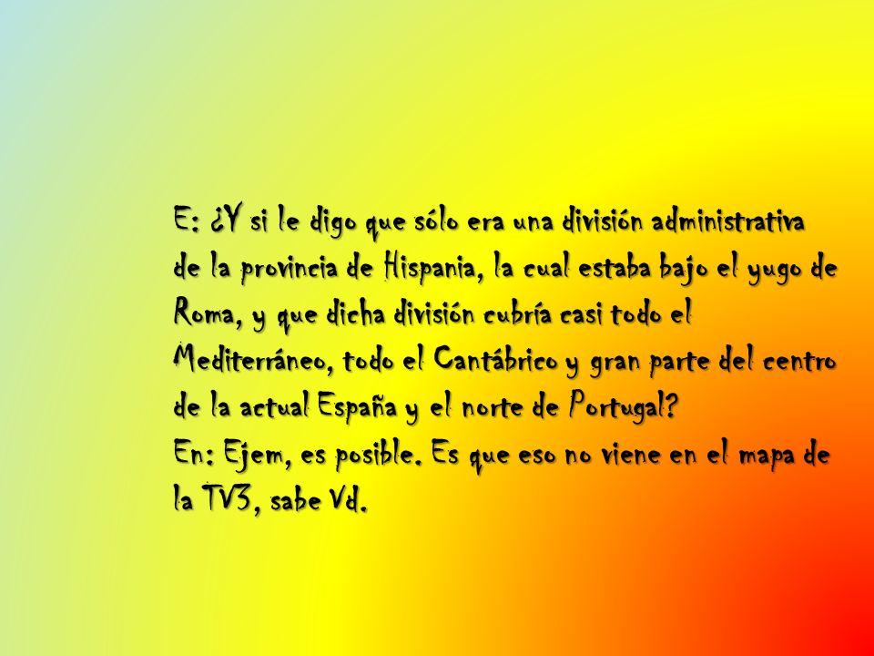 E: ¿Y si le digo que sólo era una división administrativa de la provincia de Hispania, la cual estaba bajo el yugo de Roma, y que dicha división cubrí