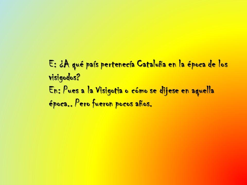 E: ¿A qué país pertenecía Cataluña en la época de los visigodos? En: Pues a la Visigotia o cómo se dijese en aquella época.. Pero fueron pocos años.