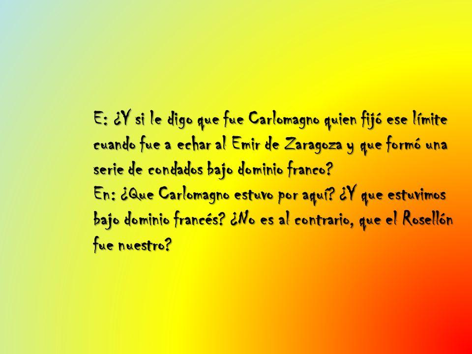 E: ¿Y si le digo que fue Carlomagno quien fijó ese límite cuando fue a echar al Emir de Zaragoza y que formó una serie de condados bajo dominio franco