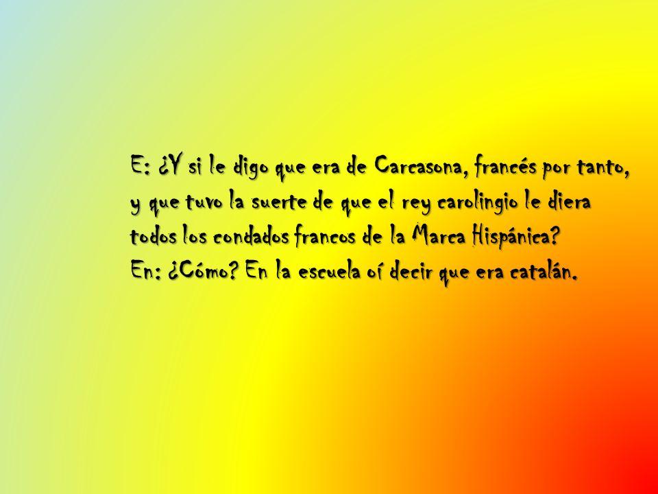 E: ¿Y si le digo que era de Carcasona, francés por tanto, y que tuvo la suerte de que el rey carolingio le diera todos los condados francos de la Marc