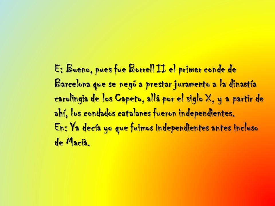 E: Bueno, pues fue Borrell II el primer conde de Barcelona que se negó a prestar juramento a la dinastía carolingia de los Capeto, allá por el siglo X, y a partir de ahí, los condados catalanes fueron independientes.