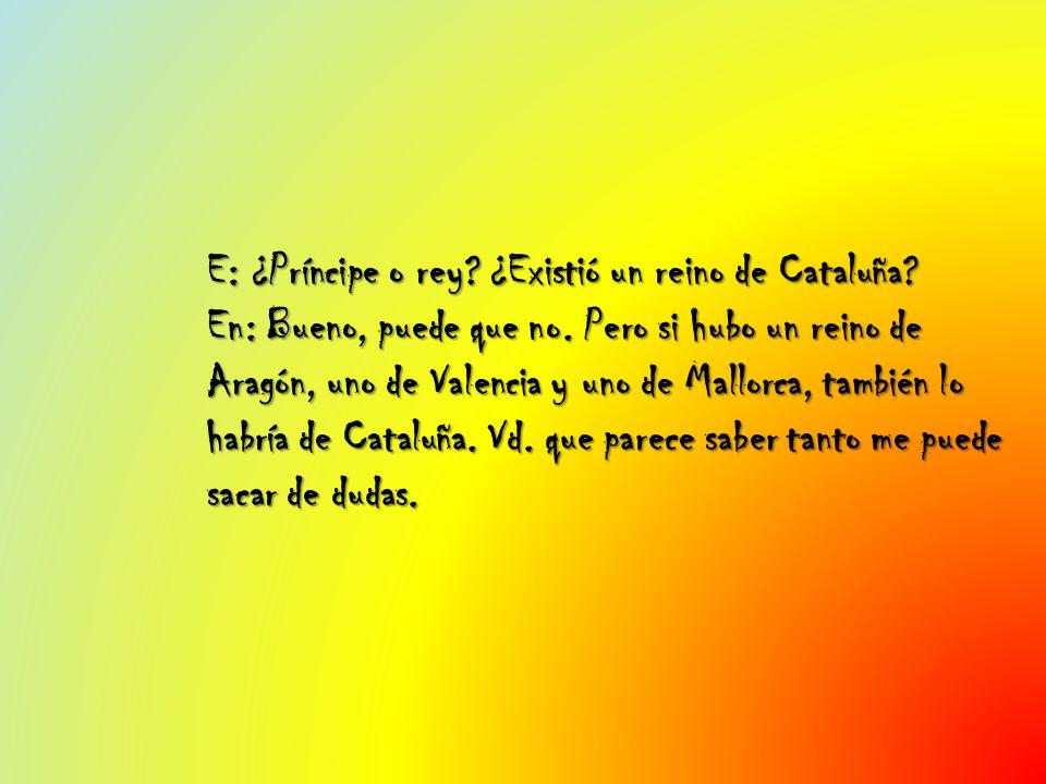 E: ¿Príncipe o rey? ¿Existió un reino de Cataluña? En: Bueno, puede que no. Pero si hubo un reino de Aragón, uno de Valencia y uno de Mallorca, tambié