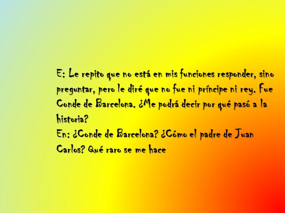 E: Le repito que no está en mis funciones responder, sino preguntar, pero le diré que no fue ni príncipe ni rey. Fue Conde de Barcelona. ¿Me podrá dec