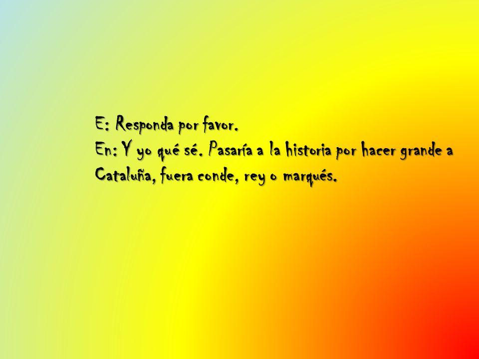 E: Responda por favor. En: Y yo qué sé. Pasaría a la historia por hacer grande a Cataluña, fuera conde, rey o marqués.