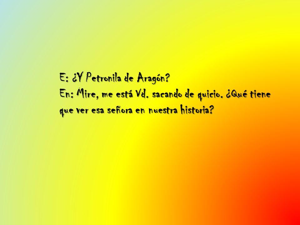 E: ¿Y Petronila de Aragón? En: Mire, me está Vd. sacando de quicio. ¿Qué tiene que ver esa señora en nuestra historia?
