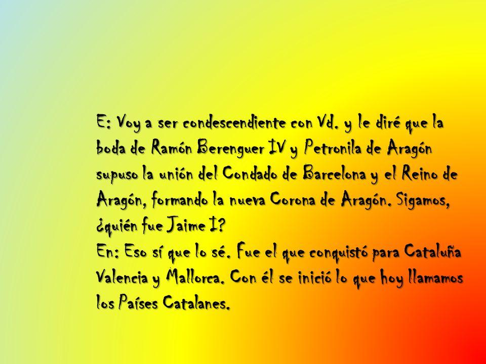 E: Voy a ser condescendiente con Vd. y le diré que la boda de Ramón Berenguer IV y Petronila de Aragón supuso la unión del Condado de Barcelona y el R