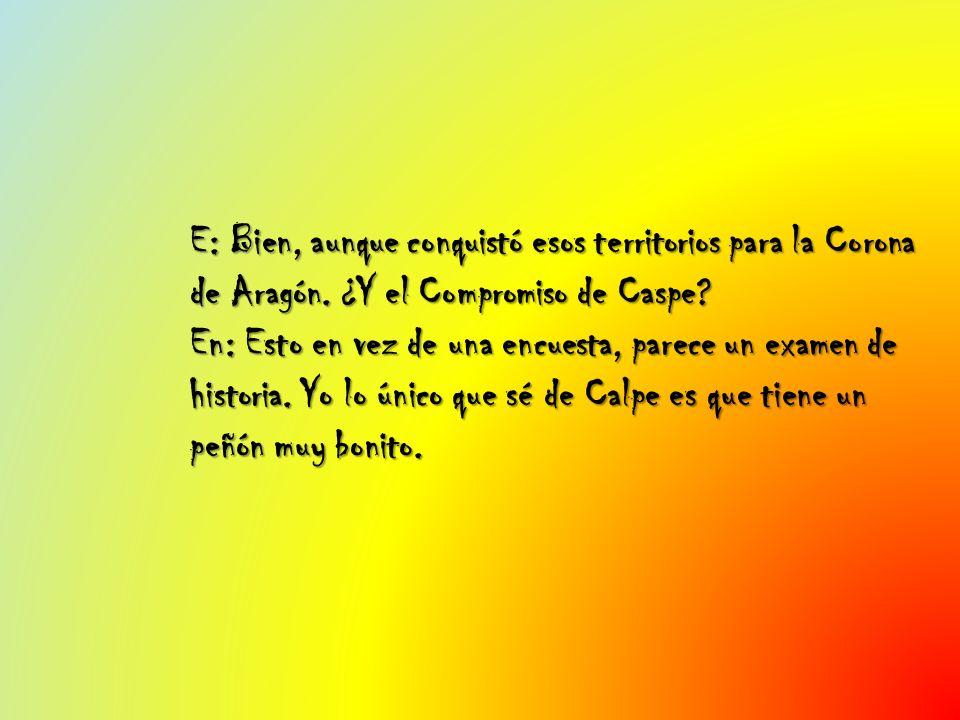 E: Bien, aunque conquistó esos territorios para la Corona de Aragón.