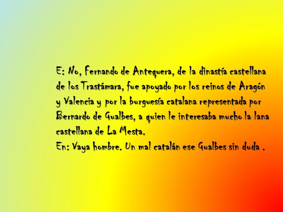 E: No, Fernando de Antequera, de la dinastía castellana de los Trastámara, fue apoyado por los reinos de Aragón y Valencia y por la burguesía catalana representada por Bernardo de Gualbes, a quien le interesaba mucho la lana castellana de La Mesta.