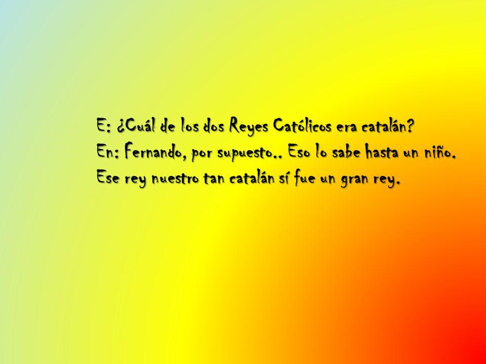 E: ¿Cuál de los dos Reyes Católicos era catalán? En: Fernando, por supuesto.. Eso lo sabe hasta un niño. Ese rey nuestro tan catalán sí fue un gran re