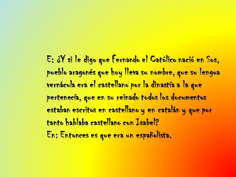 E: ¿Y si le digo que Fernando el Católico nació en Sos, pueblo aragonés que hoy lleva su nombre, que su lengua vernácula era el castellano por la dina