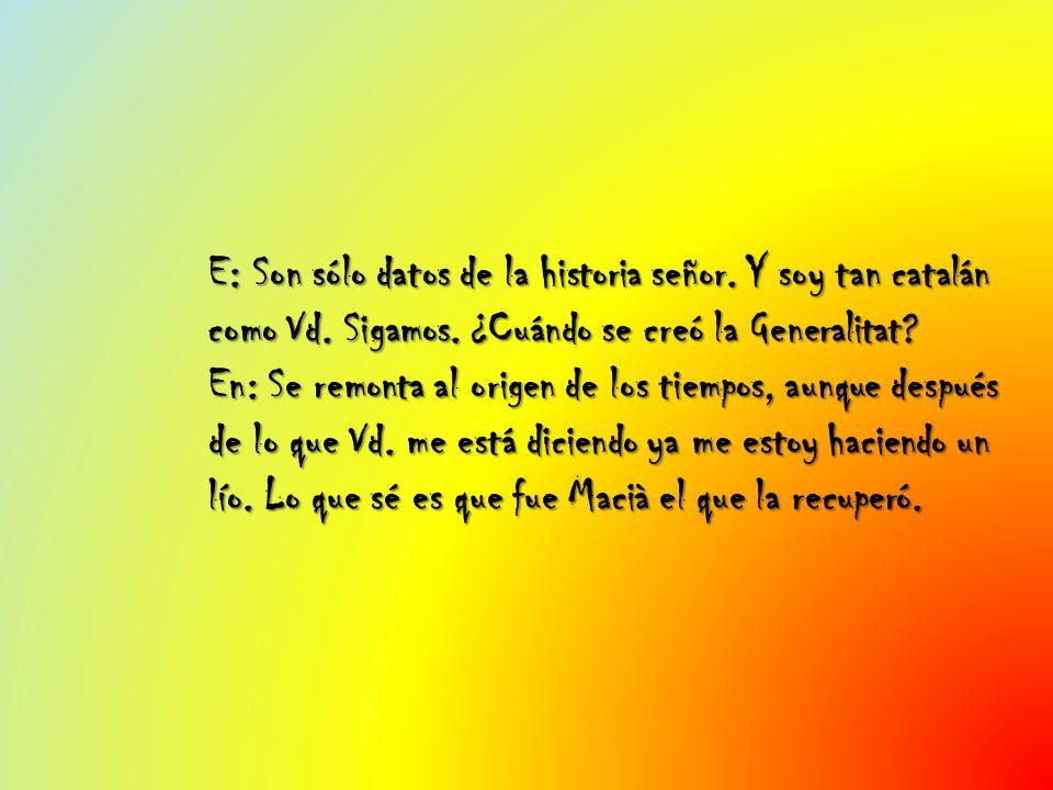 E: Son sólo datos de la historia señor. Y soy tan catalán como Vd. Sigamos. ¿Cuándo se creó la Generalitat? En: Se remonta al origen de los tiempos, a