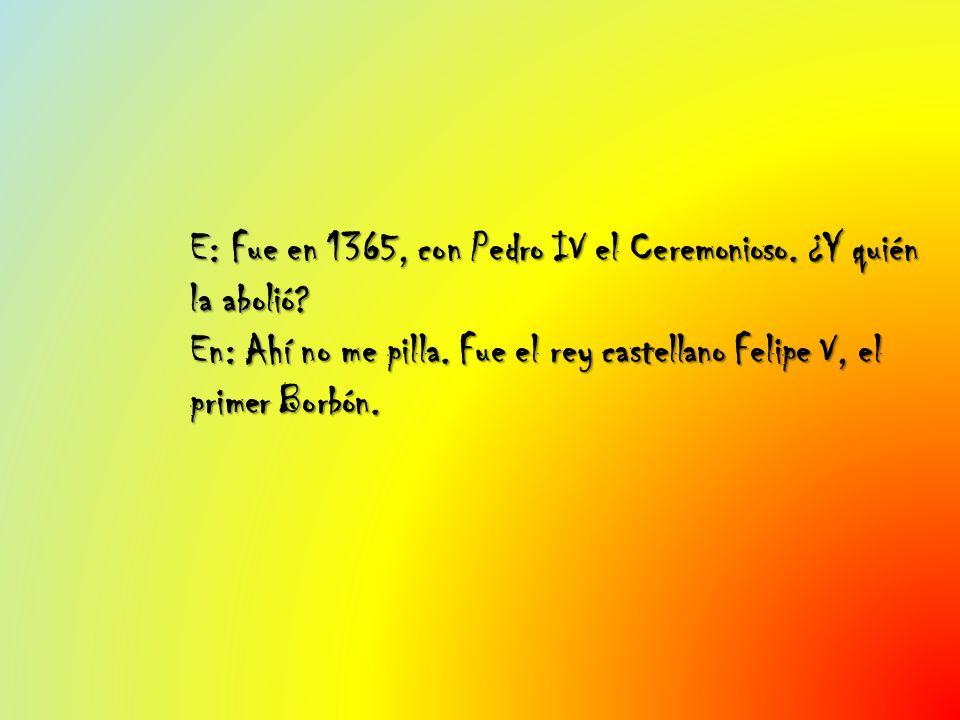 E: Fue en 1365, con Pedro IV el Ceremonioso. ¿Y quién la abolió? En: Ahí no me pilla. Fue el rey castellano Felipe V, el primer Borbón.