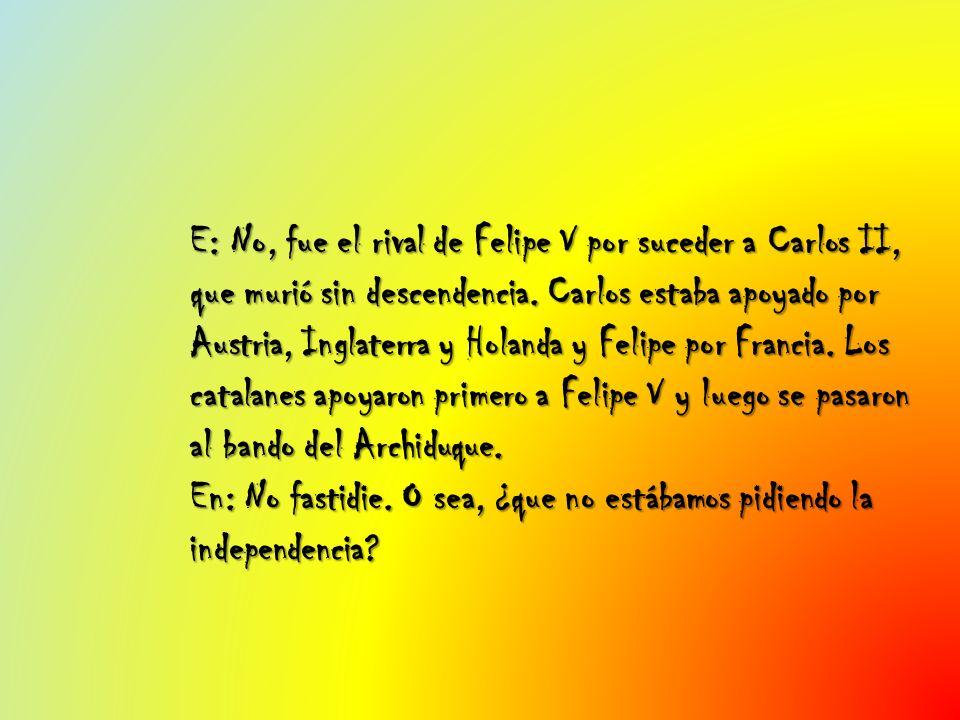 E: No, fue el rival de Felipe V por suceder a Carlos II, que murió sin descendencia. Carlos estaba apoyado por Austria, Inglaterra y Holanda y Felipe