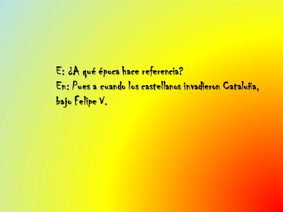 E: ¿A qué época hace referencia? En: Pues a cuando los castellanos invadieron Cataluña, bajo Felipe V.