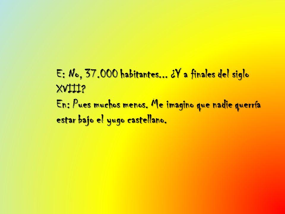 E: No, 37.000 habitantes... ¿Y a finales del siglo XVIII? En: Pues muchos menos. Me imagino que nadie querría estar bajo el yugo castellano.