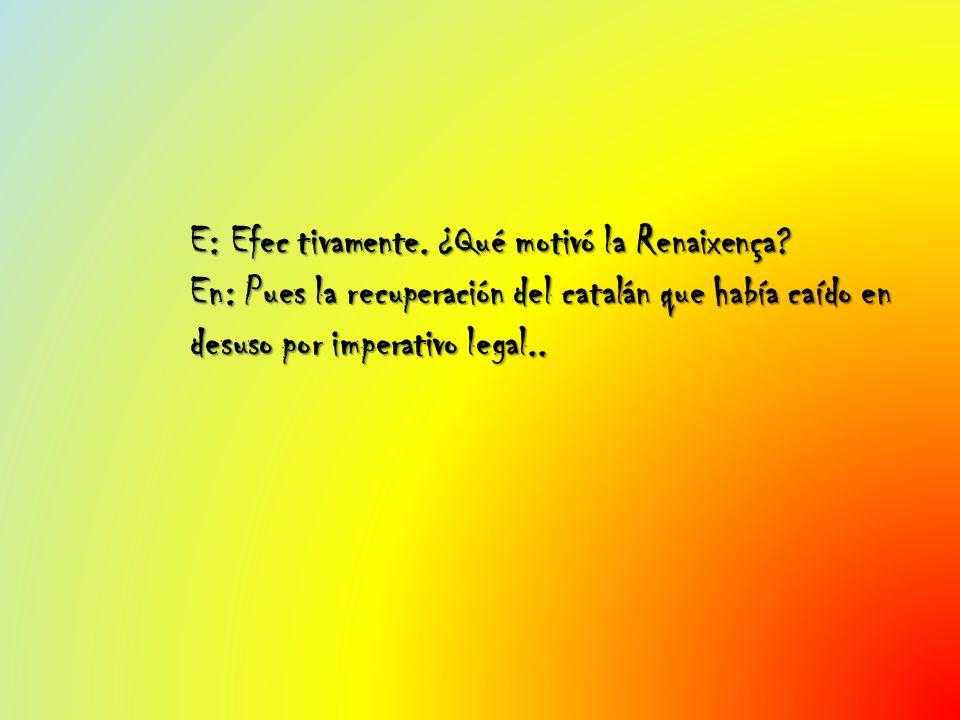 E: Efec tivamente. ¿Qué motivó la Renaixença? En: Pues la recuperación del catalán que había caído en desuso por imperativo legal..