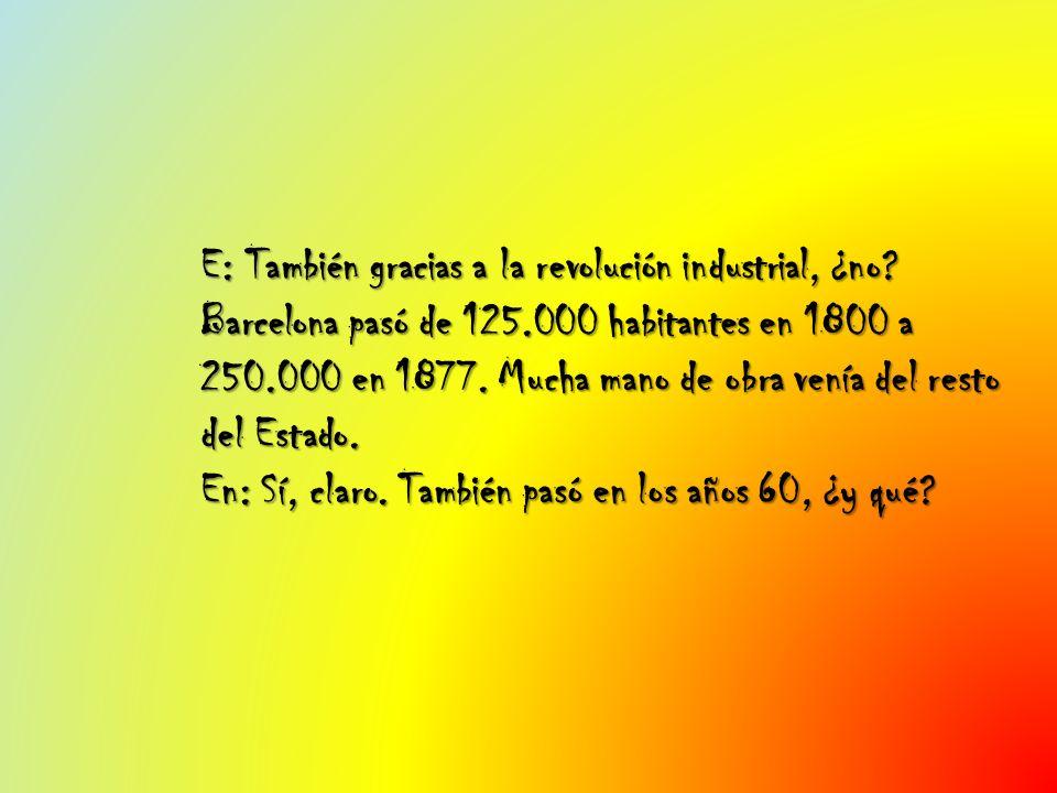 E: También gracias a la revolución industrial, ¿no? Barcelona pasó de 125.000 habitantes en 1800 a 250.000 en 1877. Mucha mano de obra venía del resto