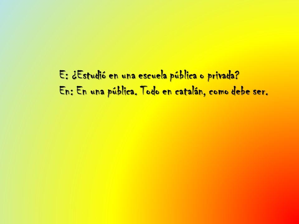 E: ¿Estudió en una escuela pública o privada? En: En una pública. Todo en catalán, como debe ser.