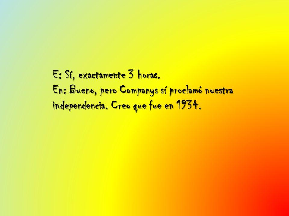 E: Sí, exactamente 3 horas. En: Bueno, pero Companys sí proclamó nuestra independencia. Creo que fue en 1934.