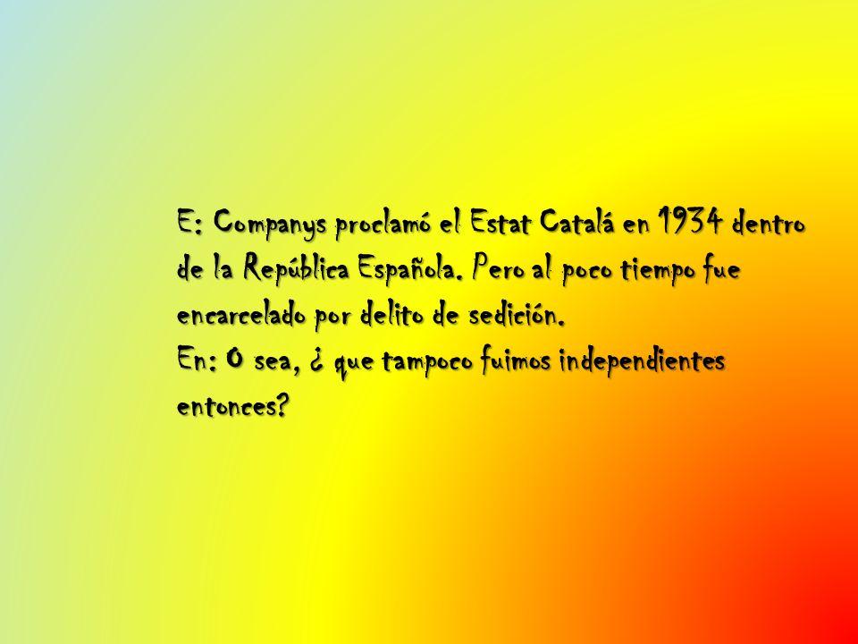 E: Companys proclamó el Estat Catalá en 1934 dentro de la República Española. Pero al poco tiempo fue encarcelado por delito de sedición. En: O sea, ¿