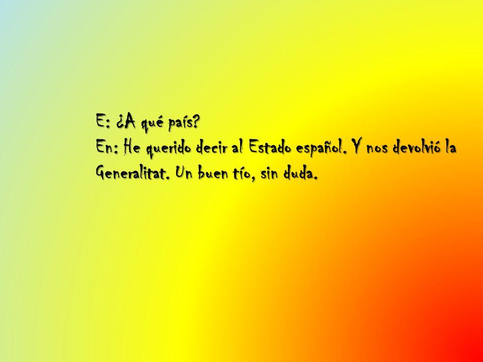 E: ¿A qué país? En: He querido decir al Estado español. Y nos devolvió la Generalitat. Un buen tío, sin duda.