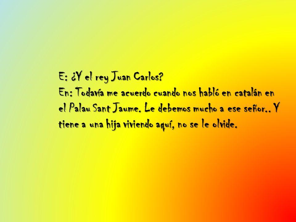 E: ¿Y el rey Juan Carlos? En: Todavía me acuerdo cuando nos habló en catalán en el Palau Sant Jaume. Le debemos mucho a ese señor.. Y tiene a una hija