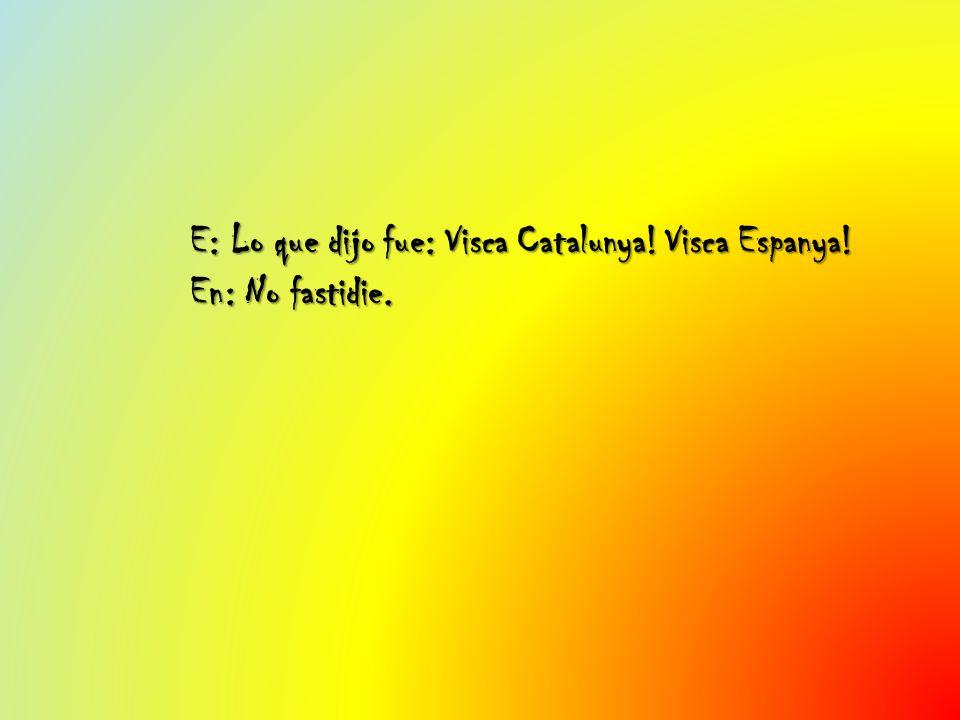 E: Lo que dijo fue: Visca Catalunya! Visca Espanya! En: No fastidie.