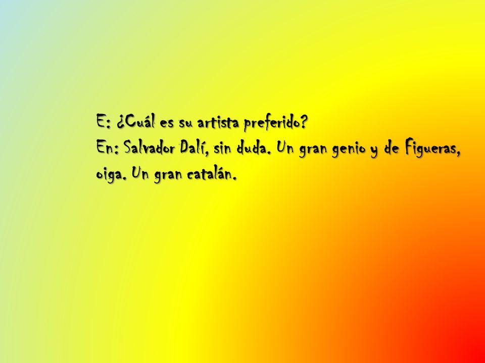 E: ¿Cuál es su artista preferido? En: Salvador Dalí, sin duda. Un gran genio y de Figueras, oiga. Un gran catalán.