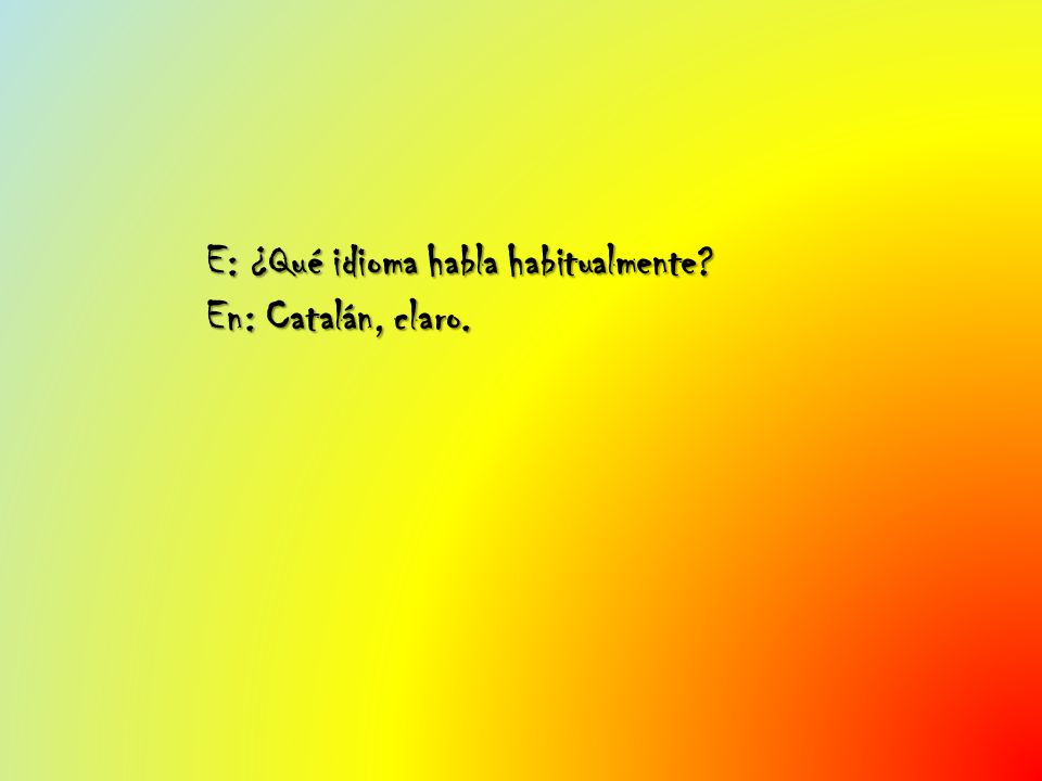 E: ¿Qué idioma habla habitualmente? En: Catalán, claro.