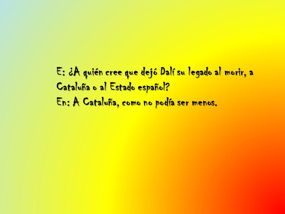 E: ¿A quién cree que dejó Dalí su legado al morir, a Cataluña o al Estado español? En: A Cataluña, como no podía ser menos.