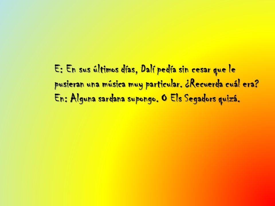 E: En sus últimos días, Dalí pedía sin cesar que le pusieran una música muy particular. ¿Recuerda cuál era? En: Alguna sardana supongo. O Els Segadors