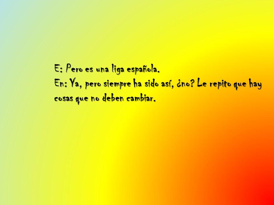 E: Pero es una liga española. En: Ya, pero siempre ha sido así, ¿no? Le repito que hay cosas que no deben cambiar.