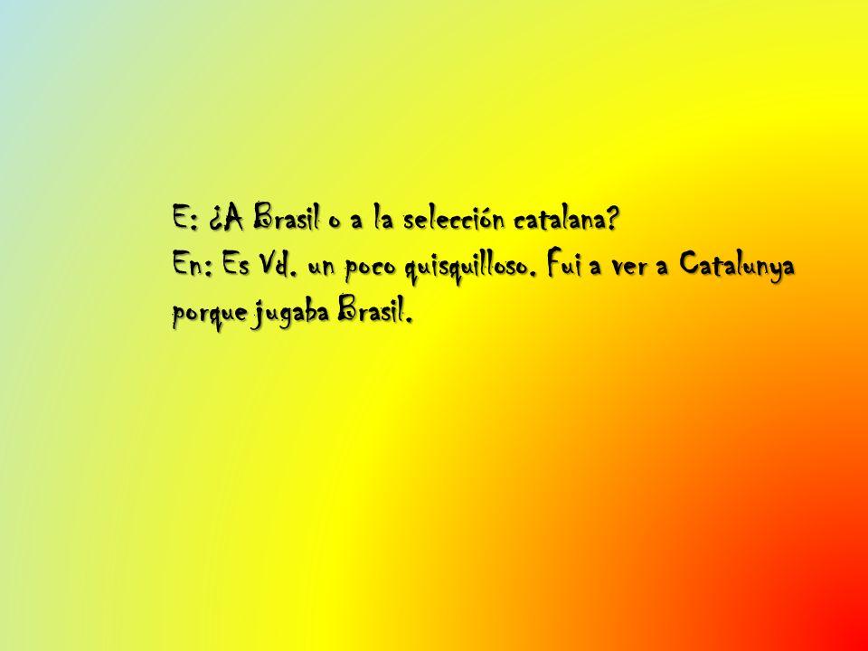 E: ¿A Brasil o a la selección catalana? En: Es Vd. un poco quisquilloso. Fui a ver a Catalunya porque jugaba Brasil.