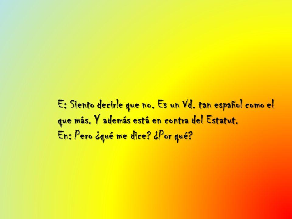 E: Siento decirle que no. Es un Vd. tan español como el que más. Y además está en contra del Estatut. En: Pero ¿qué me dice? ¿Por qué?