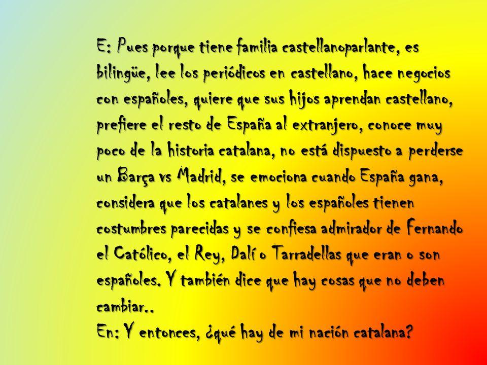 E: Pues porque tiene familia castellanoparlante, es bilingüe, lee los periódicos en castellano, hace negocios con españoles, quiere que sus hijos aprendan castellano, prefiere el resto de España al extranjero, conoce muy poco de la historia catalana, no está dispuesto a perderse un Barça vs Madrid, se emociona cuando España gana, considera que los catalanes y los españoles tienen costumbres parecidas y se confiesa admirador de Fernando el Católico, el Rey, Dalí o Tarradellas que eran o son españoles.
