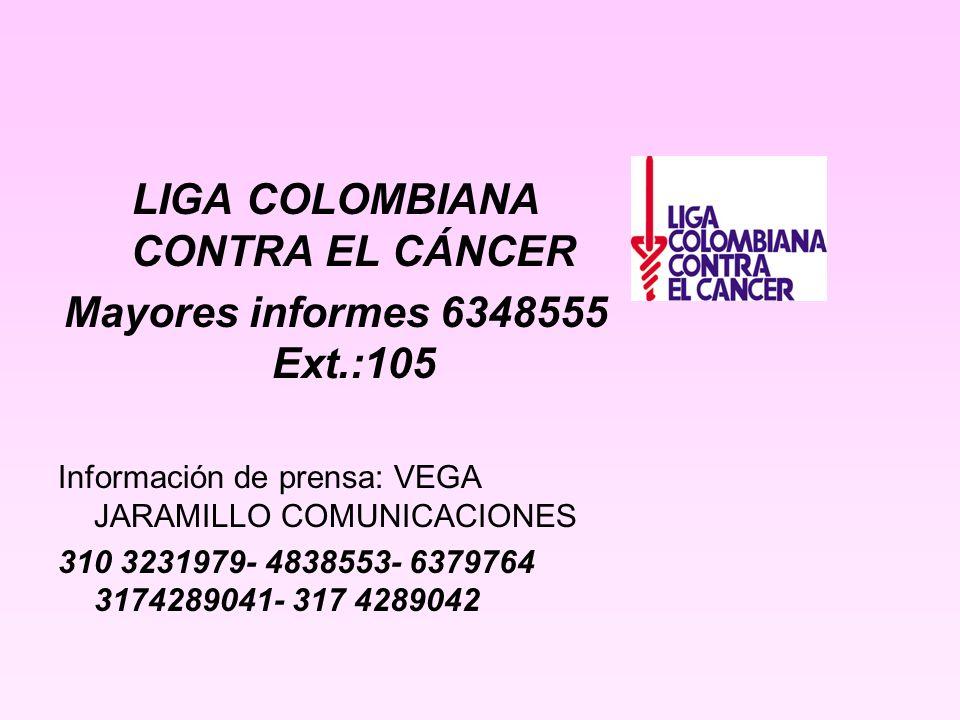 LIGA COLOMBIANA CONTRA EL CÁNCER Mayores informes 6348555 Ext.:105 Información de prensa: VEGA JARAMILLO COMUNICACIONES 310 3231979- 4838553- 6379764