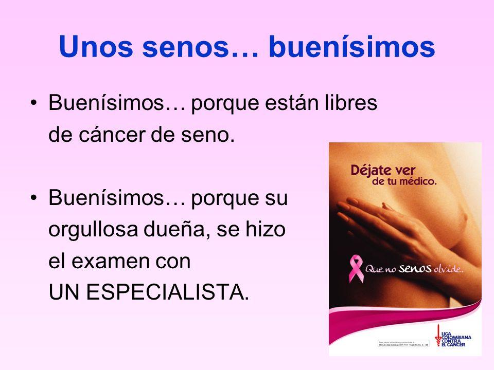 Unos senos… buenísimos Buenísimos… porque están libres de cáncer de seno. Buenísimos… porque su orgullosa dueña, se hizo el examen con UN ESPECIALISTA