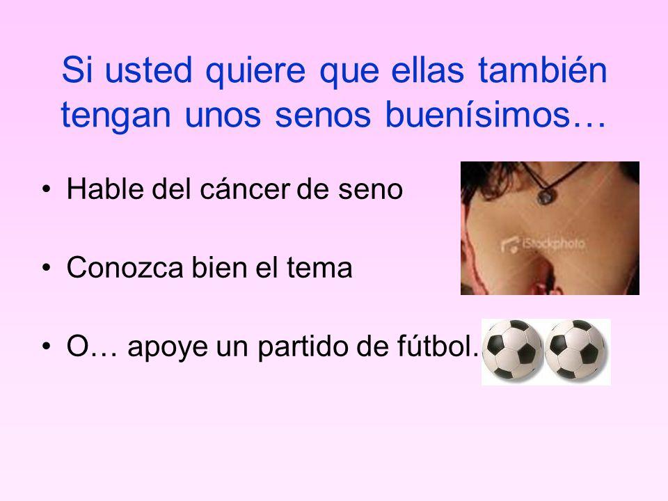 Si usted quiere que ellas también tengan unos senos buenísimos… Hable del cáncer de seno Conozca bien el tema O… apoye un partido de fútbol.
