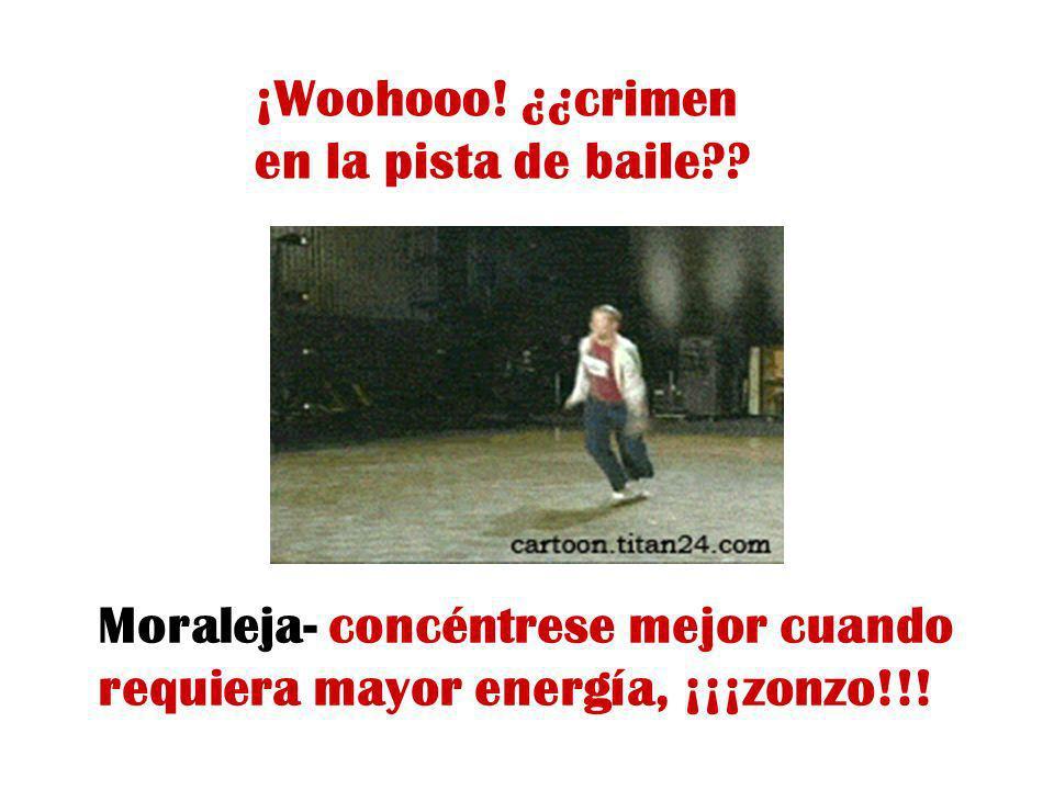 ¡Woohooo! ¿¿crimen en la pista de baile?? Moraleja- concéntrese mejor cuando requiera mayor energía, ¡¡¡zonzo!!!