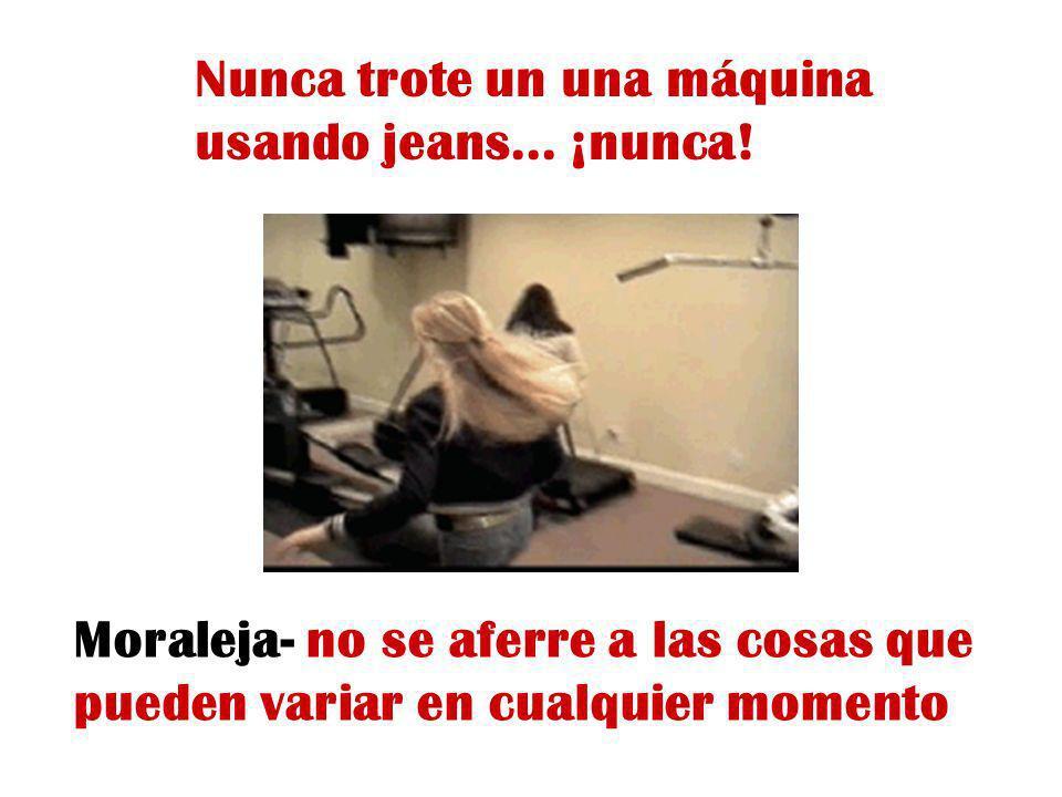 Nunca trote un una máquina usando jeans... ¡nunca! Moraleja- no se aferre a las cosas que pueden variar en cualquier momento